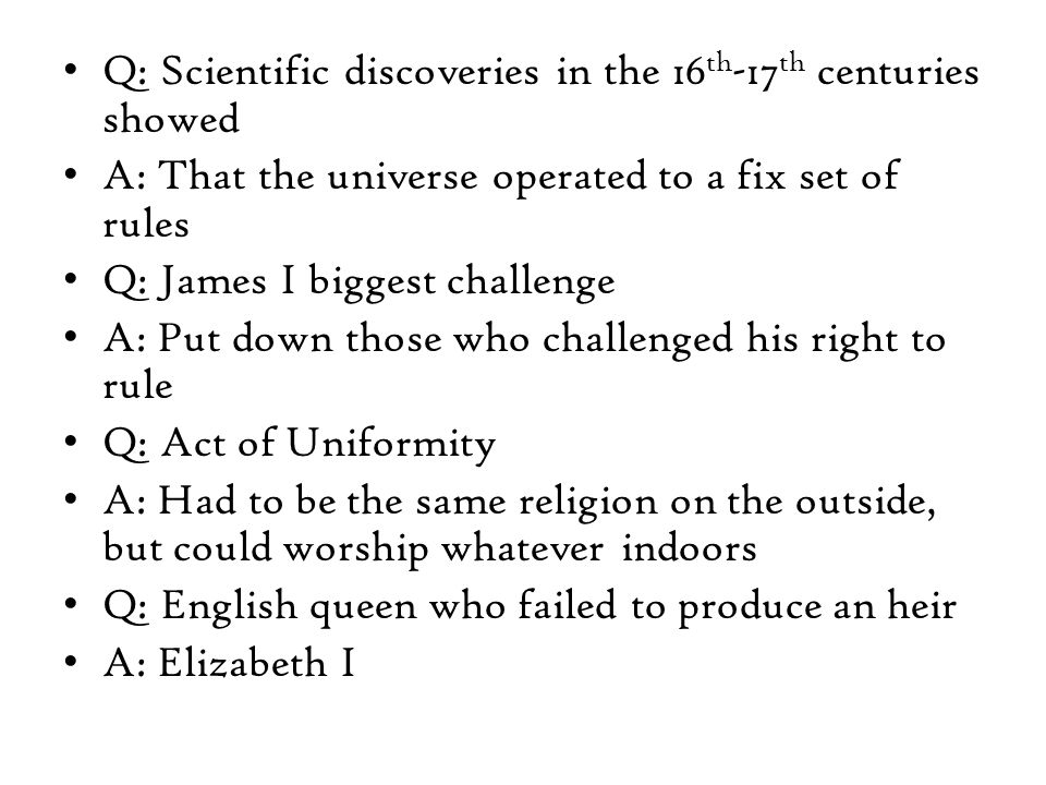 Q: Scientific discoveries in the 16 th -17 th centuries showed A: That the universe operated to a fix set of rules Q: James I biggest challenge A: Put down those who challenged his right to rule Q: Act of Uniformity A: Had to be the same religion on the outside, but could worship whatever indoors Q: English queen who failed to produce an heir A: Elizabeth I