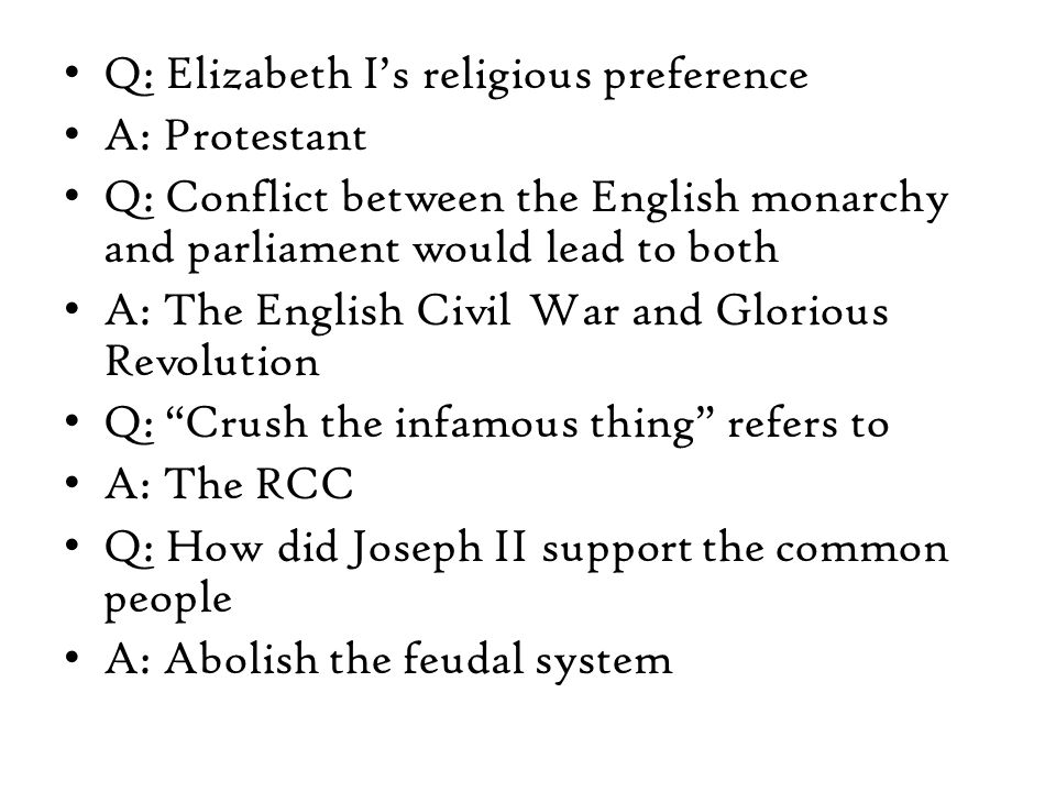 Q: Elizabeth I's religious preference A: Protestant Q: Conflict between the English monarchy and parliament would lead to both A: The English Civil War and Glorious Revolution Q: Crush the infamous thing refers to A: The RCC Q: How did Joseph II support the common people A: Abolish the feudal system