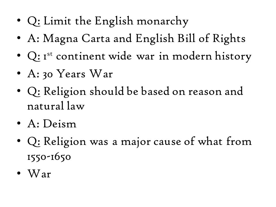 Q: Limit the English monarchy A: Magna Carta and English Bill of Rights Q: 1 st continent wide war in modern history A: 30 Years War Q: Religion should be based on reason and natural law A: Deism Q: Religion was a major cause of what from 1550-1650 War