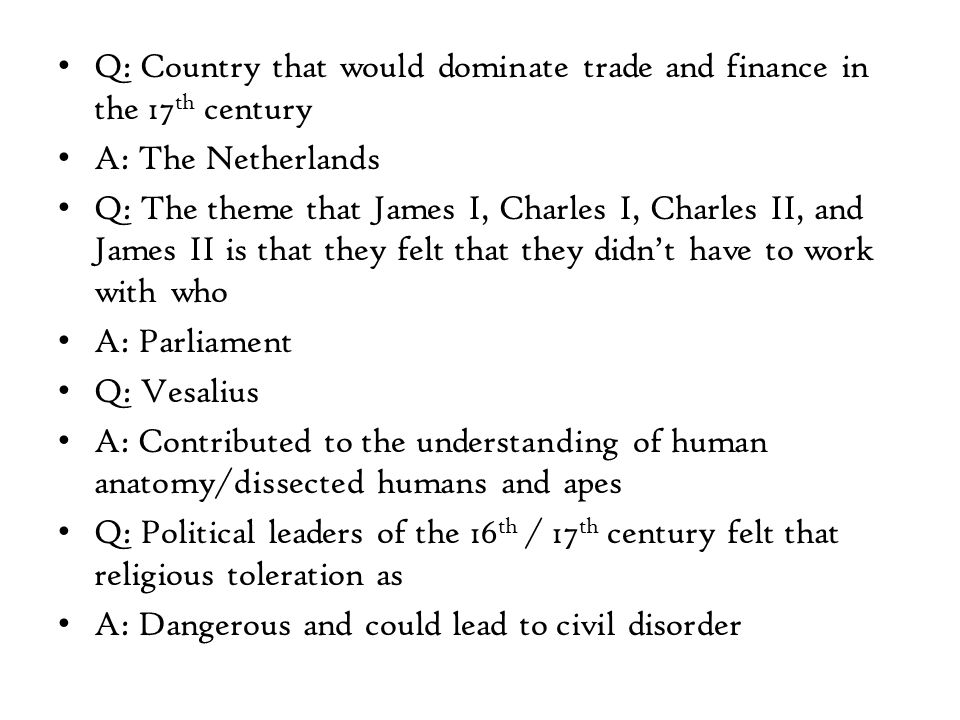 Q: Country that would dominate trade and finance in the 17 th century A: The Netherlands Q: The theme that James I, Charles I, Charles II, and James II is that they felt that they didn't have to work with who A: Parliament Q: Vesalius A: Contributed to the understanding of human anatomy/dissected humans and apes Q: Political leaders of the 16 th / 17 th century felt that religious toleration as A: Dangerous and could lead to civil disorder