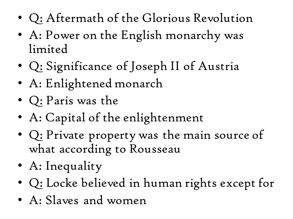 Q: Aftermath of the Glorious Revolution A: Power on the English monarchy was limited Q: Significance of Joseph II of Austria A: Enlightened monarch Q: Paris was the A: Capital of the enlightenment Q: Private property was the main source of what according to Rousseau A: Inequality Q: Locke believed in human rights except for A: Slaves and women