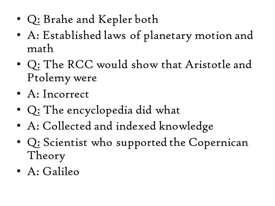 Q: Brahe and Kepler both A: Established laws of planetary motion and math Q: The RCC would show that Aristotle and Ptolemy were A: Incorrect Q: The encyclopedia did what A: Collected and indexed knowledge Q: Scientist who supported the Copernican Theory A: Galileo