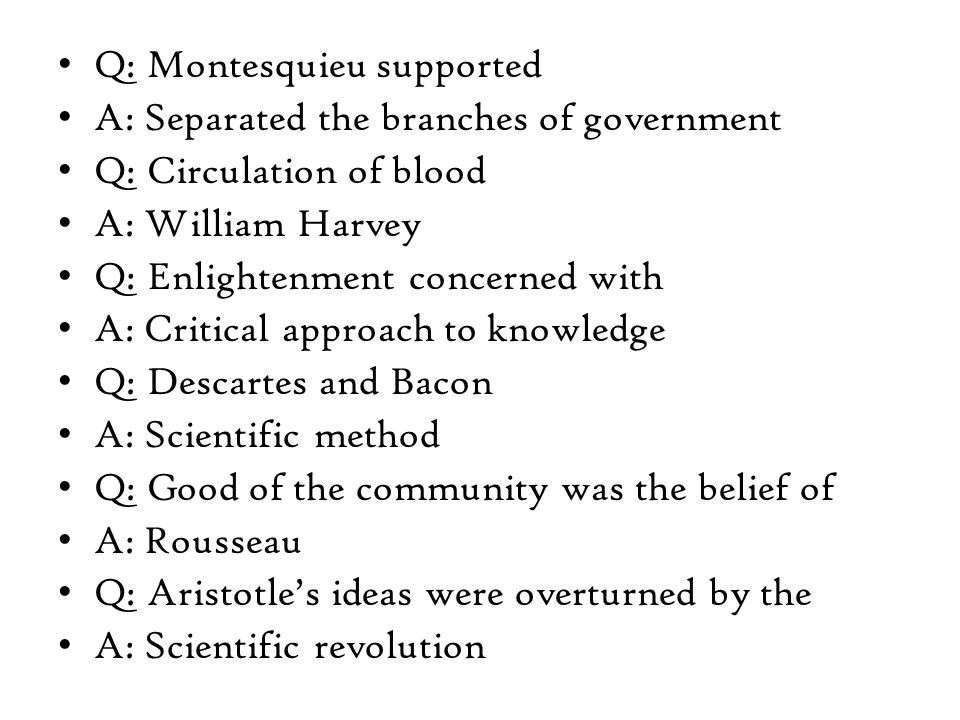 Q: Montesquieu supported A: Separated the branches of government Q: Circulation of blood A: William Harvey Q: Enlightenment concerned with A: Critical approach to knowledge Q: Descartes and Bacon A: Scientific method Q: Good of the community was the belief of A: Rousseau Q: Aristotle's ideas were overturned by the A: Scientific revolution