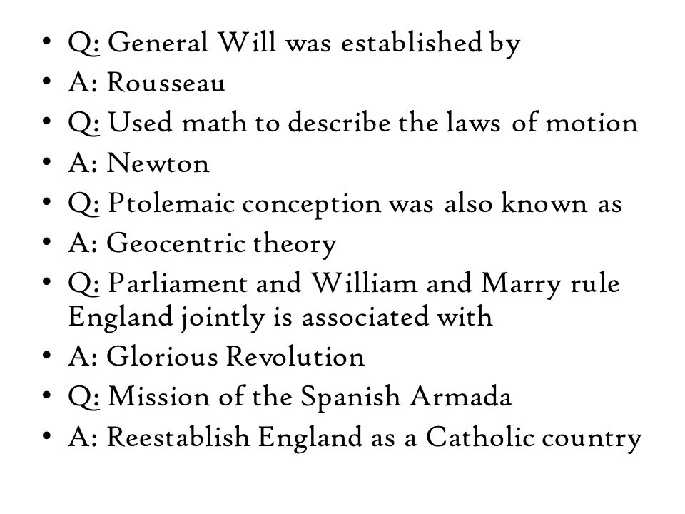 Q: General Will was established by A: Rousseau Q: Used math to describe the laws of motion A: Newton Q: Ptolemaic conception was also known as A: Geocentric theory Q: Parliament and William and Marry rule England jointly is associated with A: Glorious Revolution Q: Mission of the Spanish Armada A: Reestablish England as a Catholic country