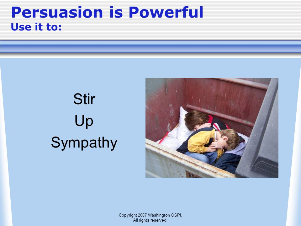 Copyright 2007 Washington OSPI. All rights reserved. Persuasion is Powerful Use it to: Stir Up Sympathy