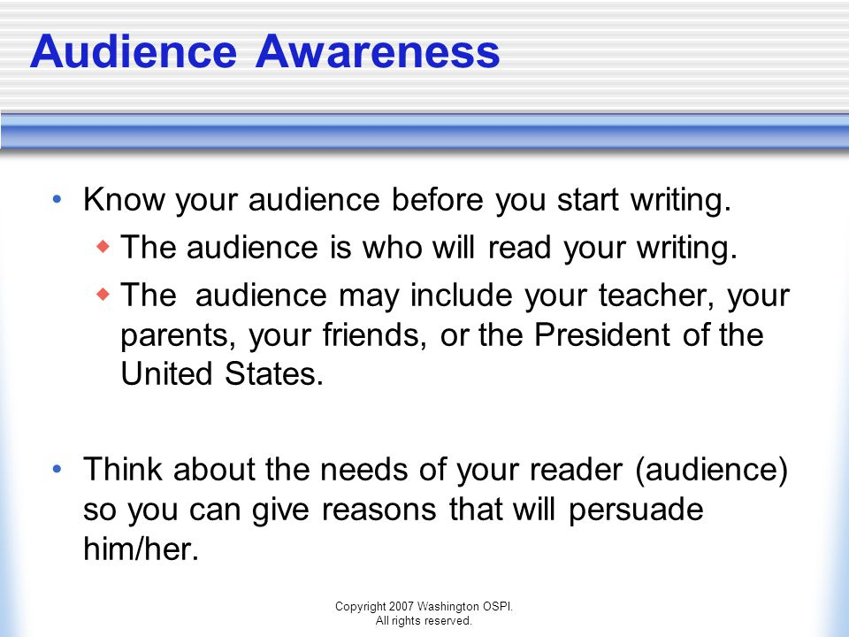 Copyright 2007 Washington OSPI. All rights reserved. Audience Awareness Know your audience before you start writing.  The audience is who will read y