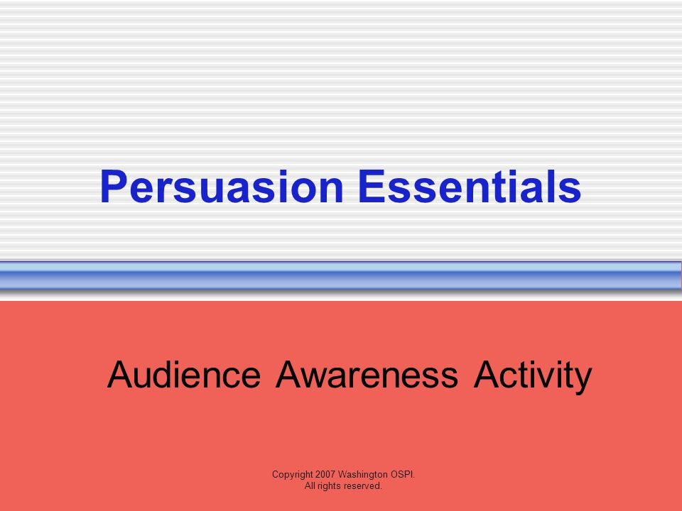 Copyright 2007 Washington OSPI. All rights reserved. Persuasion Essentials Audience Awareness Activity