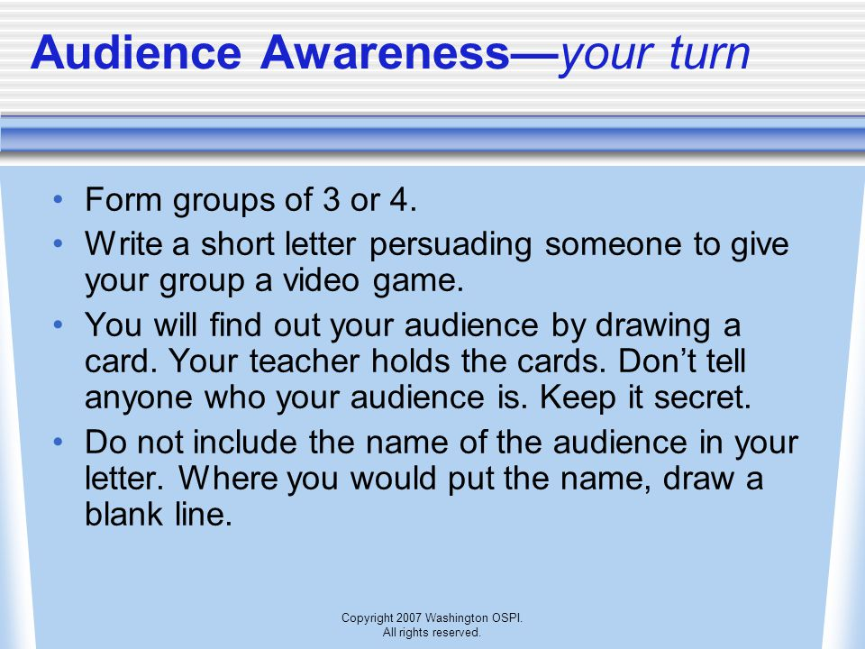 Copyright 2007 Washington OSPI. All rights reserved. Audience Awareness—your turn Form groups of 3 or 4. Write a short letter persuading someone to gi