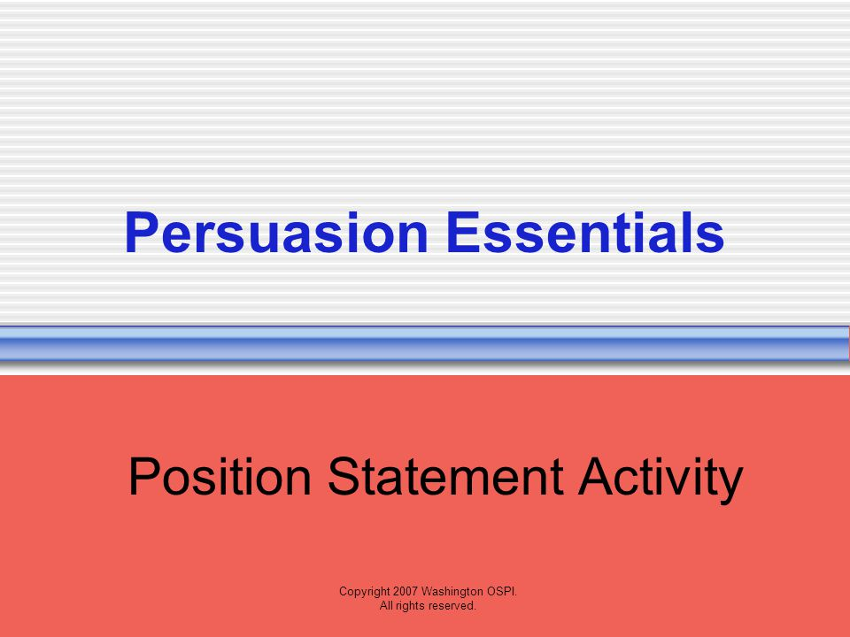 Copyright 2007 Washington OSPI. All rights reserved. Persuasion Essentials Position Statement Activity