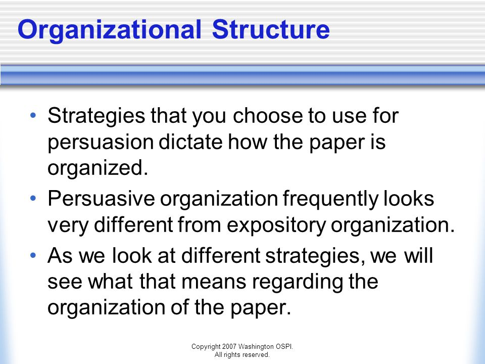 Copyright 2007 Washington OSPI. All rights reserved. Organizational Structure Strategies that you choose to use for persuasion dictate how the paper i