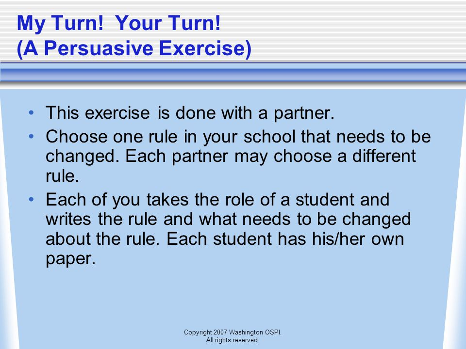 Copyright 2007 Washington OSPI. All rights reserved. My Turn! Your Turn! (A Persuasive Exercise) This exercise is done with a partner. Choose one rule