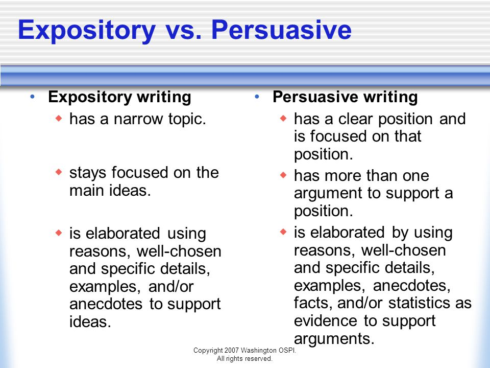 Copyright 2007 Washington OSPI. All rights reserved. Expository vs. Persuasive Expository writing  has a narrow topic.  stays focused on the main id
