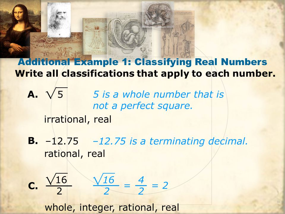 Additional Example 1: Classifying Real Numbers Write all classifications that apply to each number. 5 is a whole number that is not a perfect square.