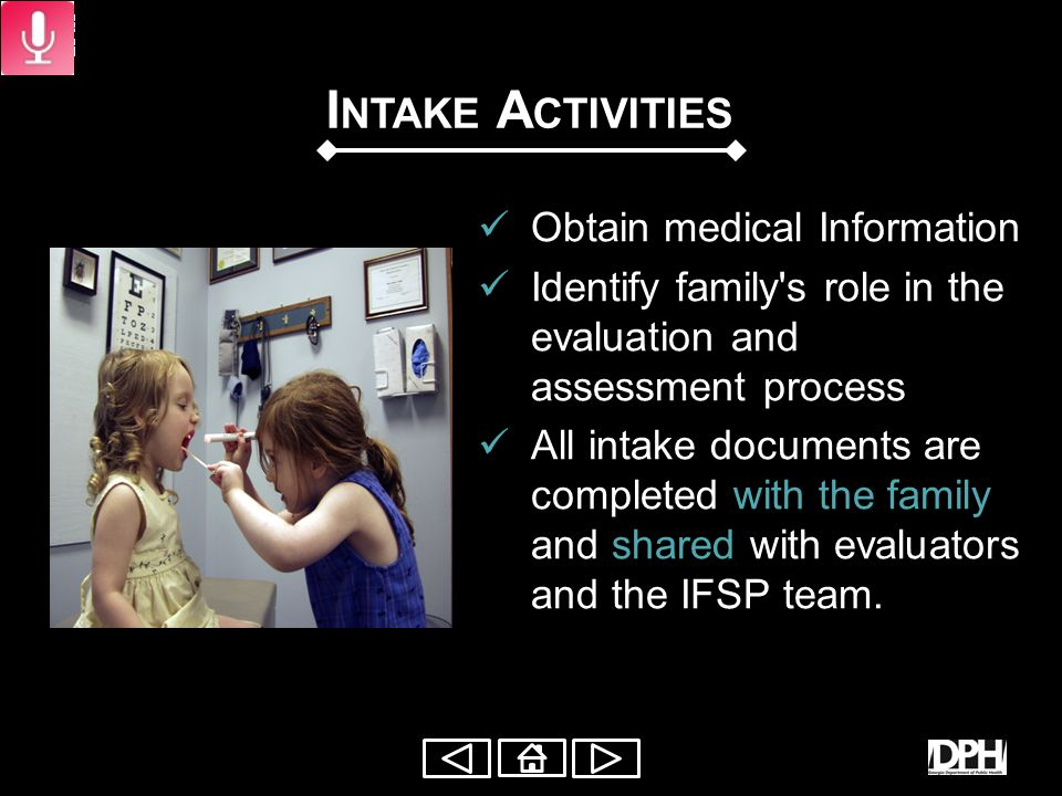 I NTAKE A CTIVITIES Gather information: the family's everyday routines family concerns, priorities, and resources Discuss: topics of interest of the family formal and informal supports