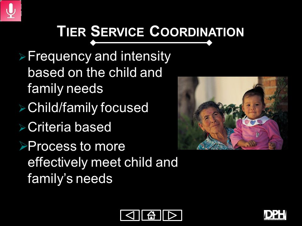 T IER M ODEL OF S ERVICE C OORDINATION The Frequency and Intensity of services is identified A Specific tier level of service coordination activity is assigned Tiered Service Coordination must be reviewed every 6 months, but visits can be added as needed when appropriate