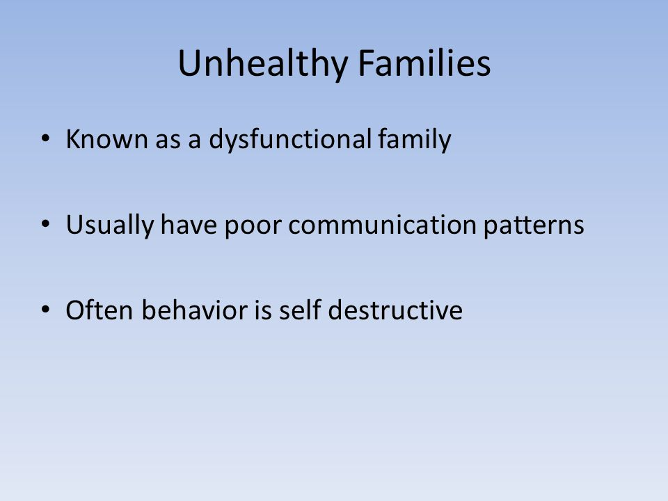 Unhealthy Families Known as a dysfunctional family Usually have poor communication patterns Often behavior is self destructive