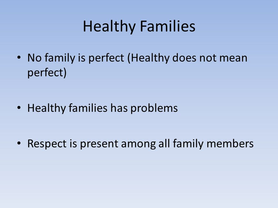 Healthy Families No family is perfect (Healthy does not mean perfect) Healthy families has problems Respect is present among all family members