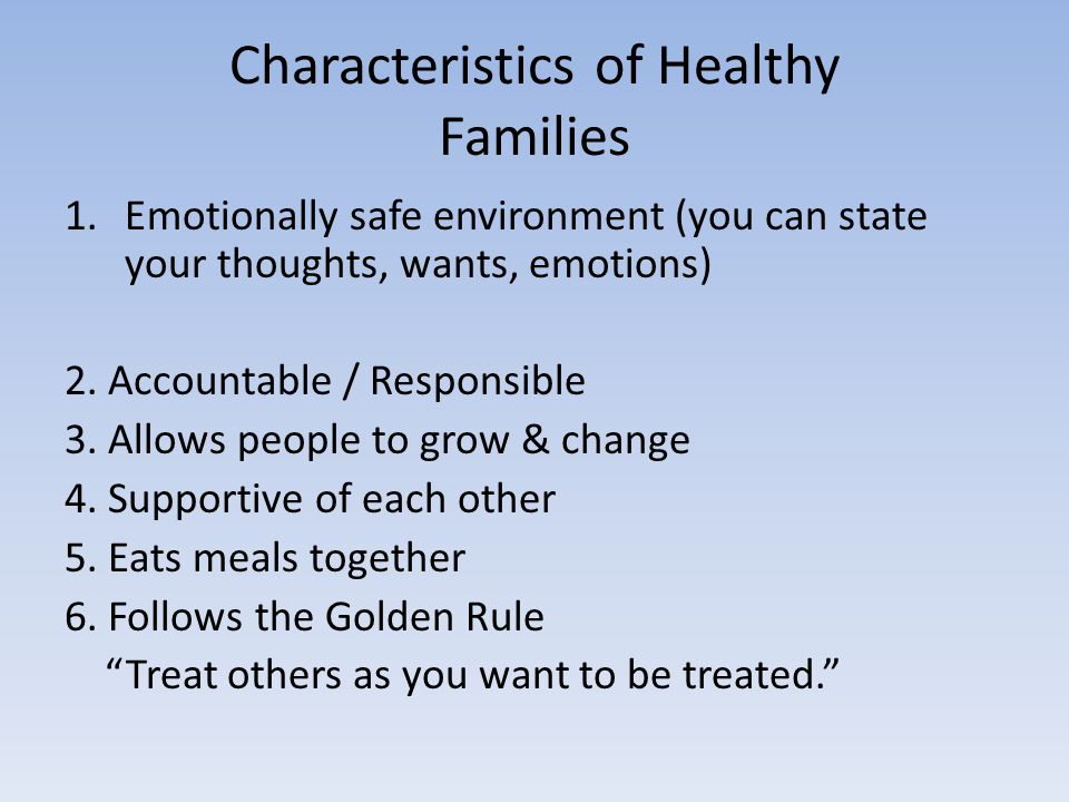 Characteristics of Healthy Families 1.Emotionally safe environment (you can state your thoughts, wants, emotions) 2.