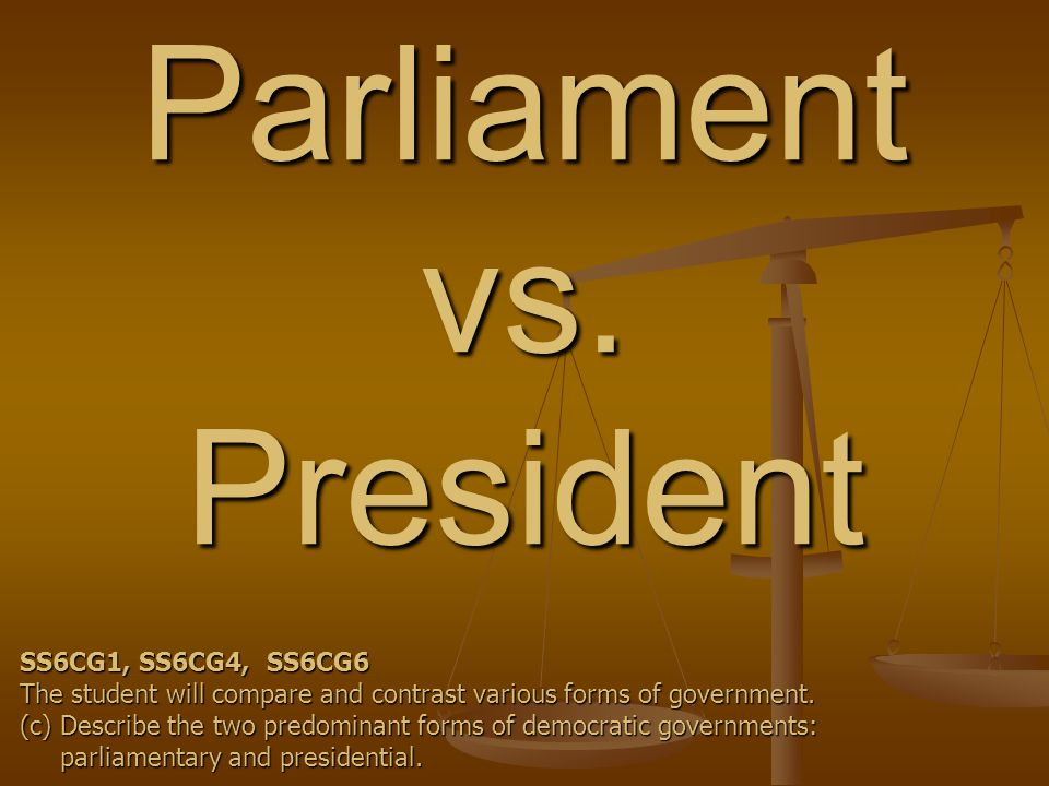 Parliament vs. President SS6CG1, SS6CG4, SS6CG6 The student will compare and contrast various forms of government. (c) Describe the two predominant fo