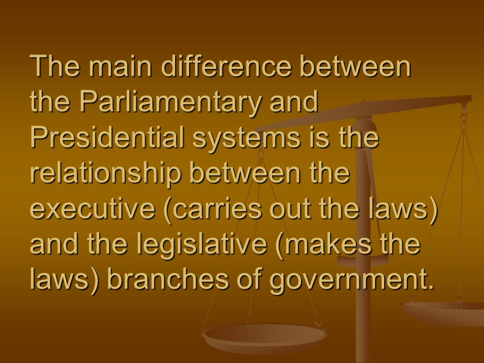 The main difference between the Parliamentary and Presidential systems is the relationship between the executive (carries out the laws) and the legisl