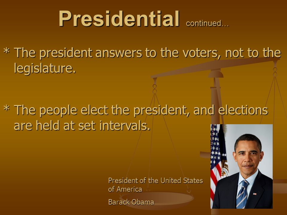 Presidential continued… * The president answers to the voters, not to the legislature. * The people elect the president, and elections are held at set