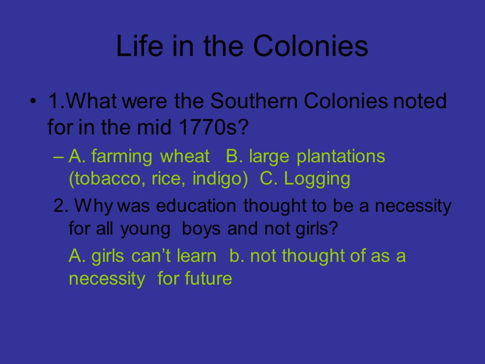 Life in the Colonies 1.What were the Southern Colonies noted for in the mid 1770s? –A. farming wheat B. large plantations (tobacco, rice, indigo) C. L
