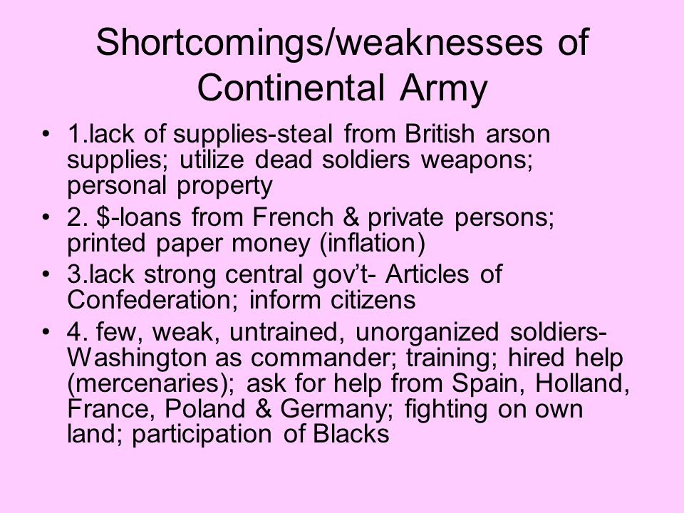 Shortcomings/weaknesses of Continental Army 1.lack of supplies-steal from British arson supplies; utilize dead soldiers weapons; personal property 2.