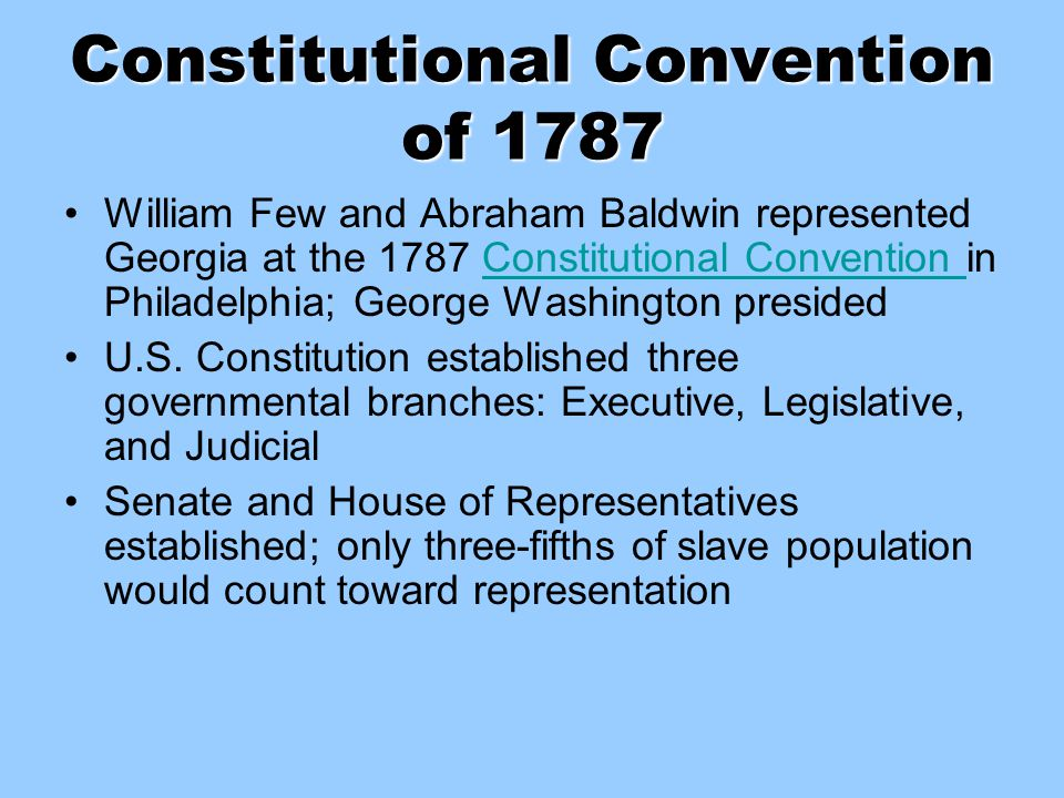 Constitutional Convention of 1787 William Few and Abraham Baldwin represented Georgia at the 1787 Constitutional Convention in Philadelphia; George Wa