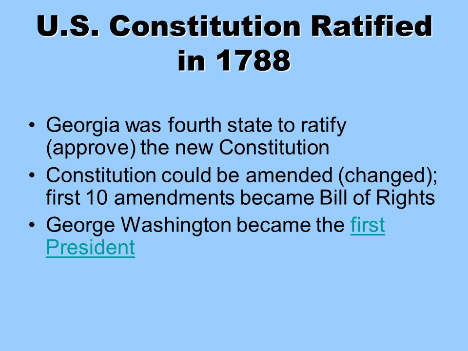 U.S. Constitution Ratified in 1788 Georgia was fourth state to ratify (approve) the new Constitution Constitution could be amended (changed); first 10
