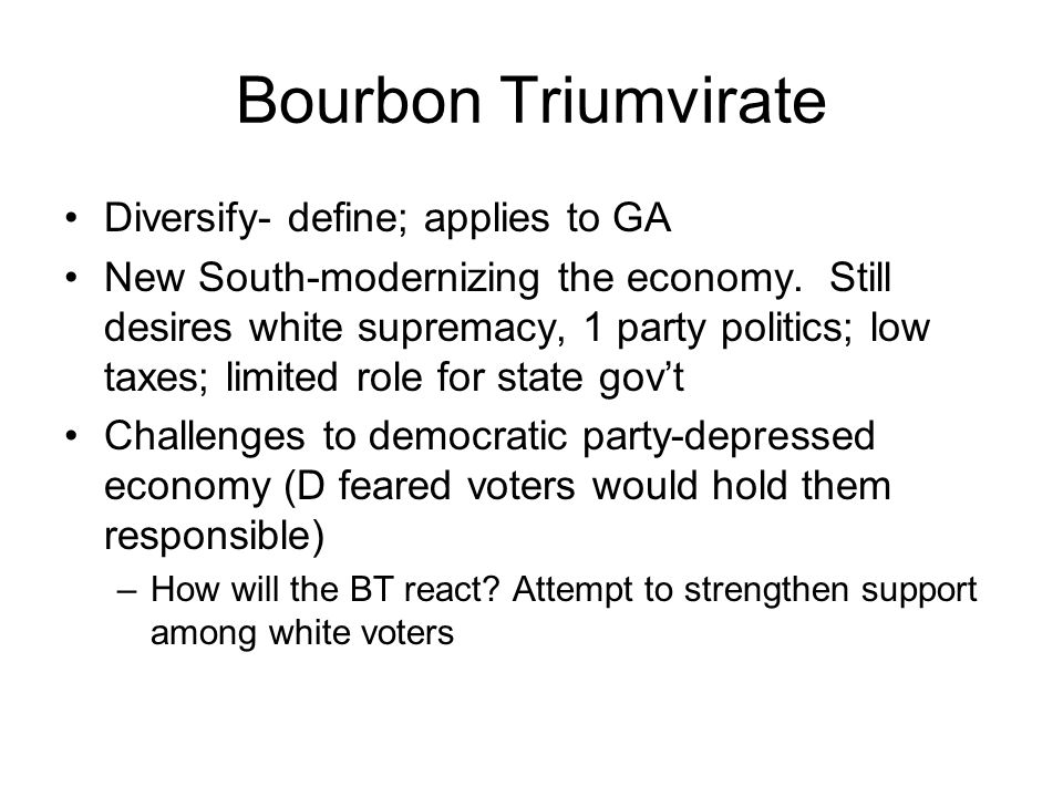 Bourbon Triumvirate Diversify- define; applies to GA New South-modernizing the economy. Still desires white supremacy, 1 party politics; low taxes; li