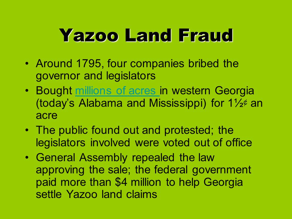 Yazoo Land Fraud Around 1795, four companies bribed the governor and legislators Bought millions of acres in western Georgia (today's Alabama and Miss