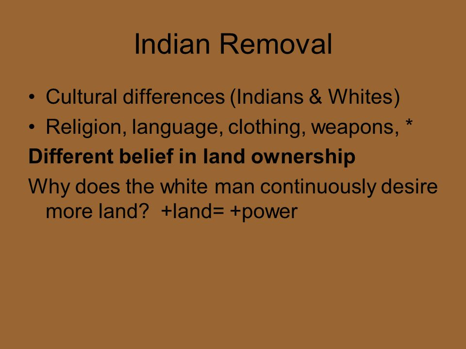 Indian Removal Cultural differences (Indians & Whites) Religion, language, clothing, weapons, * Different belief in land ownership Why does the white