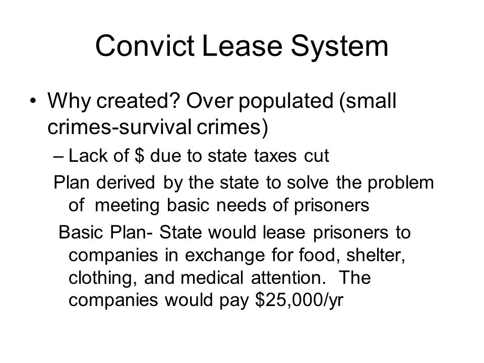 Convict Lease System Why created? Over populated (small crimes-survival crimes) –Lack of $ due to state taxes cut Plan derived by the state to solve t