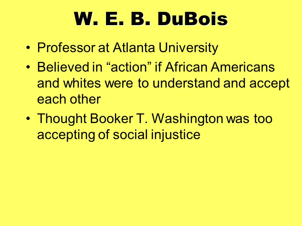 "W. E. B. DuBois Professor at Atlanta University Believed in ""action"" if African Americans and whites were to understand and accept each other Thought"