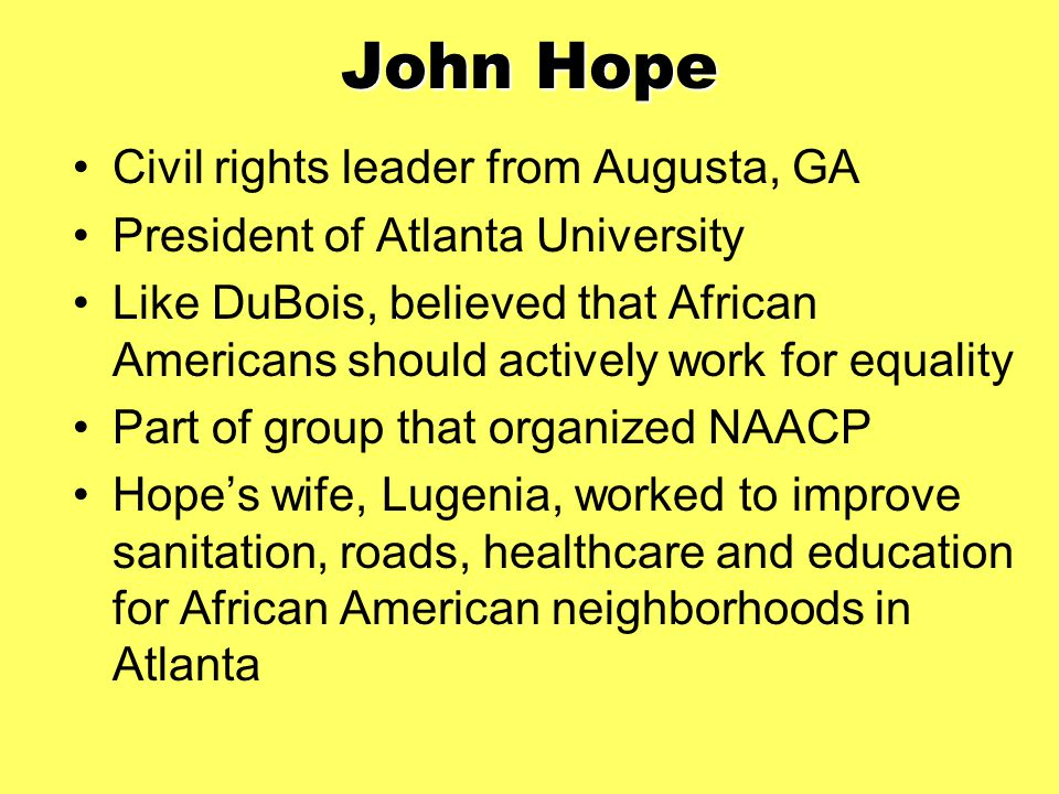 John Hope Civil rights leader from Augusta, GA President of Atlanta University Like DuBois, believed that African Americans should actively work for equality Part of group that organized NAACP Hope's wife, Lugenia, worked to improve sanitation, roads, healthcare and education for African American neighborhoods in Atlanta