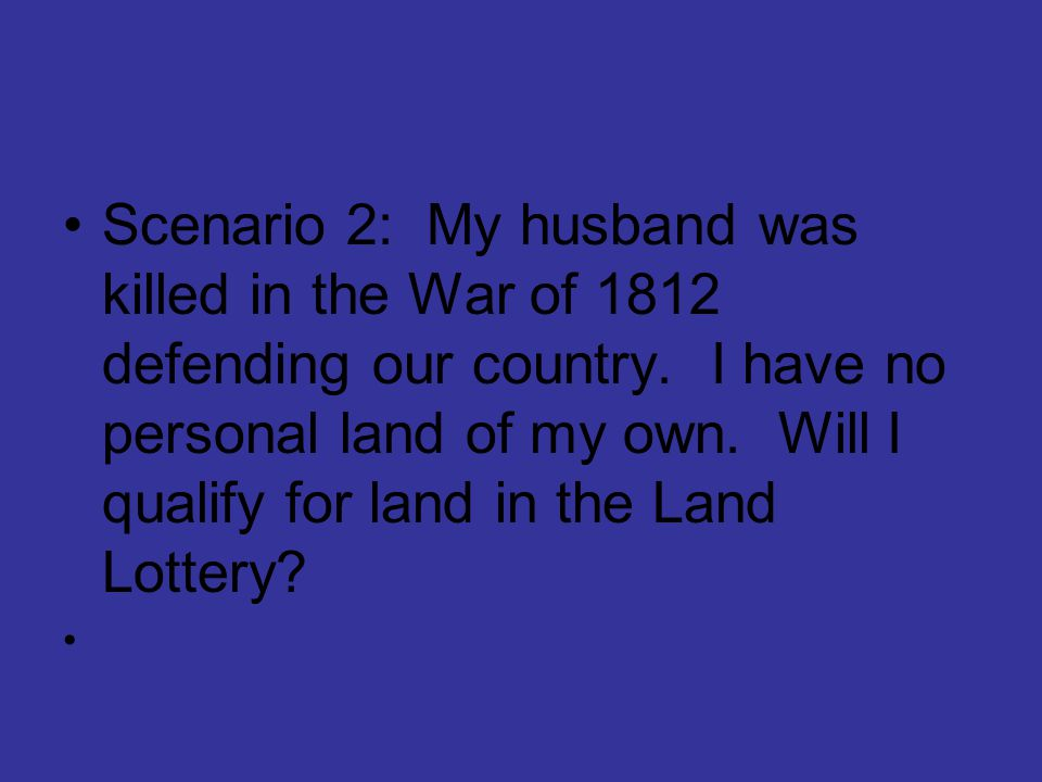 Scenario 2: My husband was killed in the War of 1812 defending our country. I have no personal land of my own. Will I qualify for land in the Land Lot