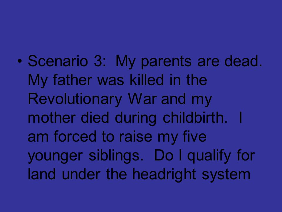 Scenario 3: My parents are dead. My father was killed in the Revolutionary War and my mother died during childbirth. I am forced to raise my five youn