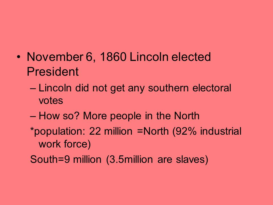 November 6, 1860 Lincoln elected President –Lincoln did not get any southern electoral votes –How so? More people in the North *population: 22 million