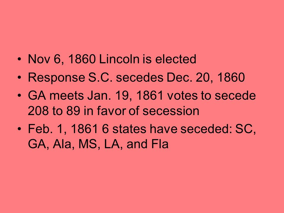 Nov 6, 1860 Lincoln is elected Response S.C. secedes Dec. 20, 1860 GA meets Jan. 19, 1861 votes to secede 208 to 89 in favor of secession Feb. 1, 1861