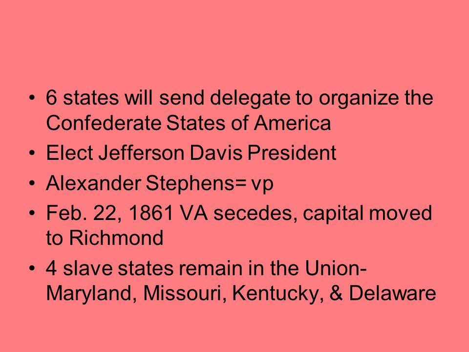 6 states will send delegate to organize the Confederate States of America Elect Jefferson Davis President Alexander Stephens= vp Feb.