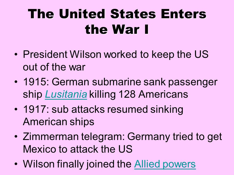 The United States Enters the War I President Wilson worked to keep the US out of the war 1915: German submarine sank passenger ship Lusitania killing