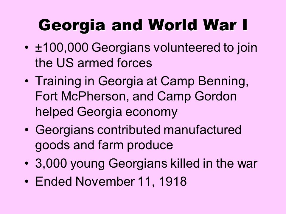Georgia and World War I ±100,000 Georgians volunteered to join the US armed forces Training in Georgia at Camp Benning, Fort McPherson, and Camp Gordo