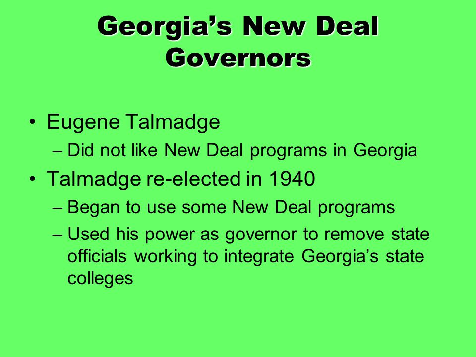 Georgia's New Deal Governors Eugene Talmadge –Did not like New Deal programs in Georgia Talmadge re-elected in 1940 –Began to use some New Deal progra