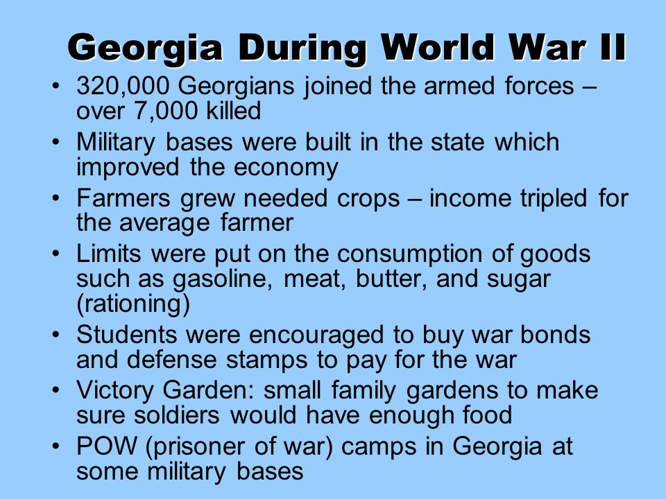 Georgia During World War II 320,000 Georgians joined the armed forces – over 7,000 killed Military bases were built in the state which improved the ec