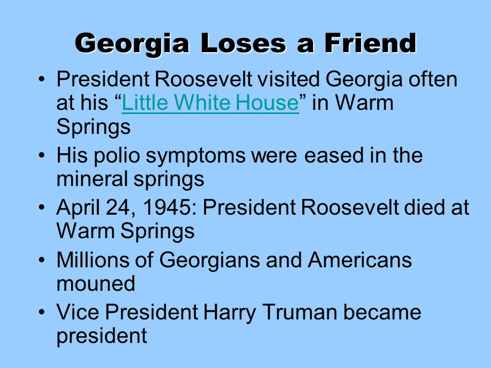 "Georgia Loses a Friend President Roosevelt visited Georgia often at his ""Little White House"" in Warm SpringsLittle White House His polio symptoms were"