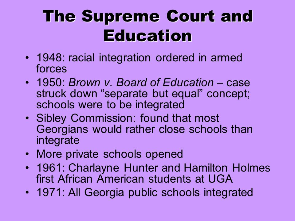 "The Supreme Court and Education 1948: racial integration ordered in armed forces 1950: Brown v. Board of Education – case struck down ""separate but eq"