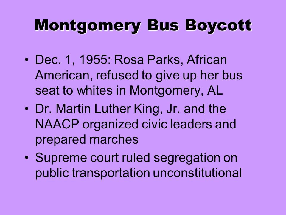 Montgomery Bus Boycott Dec. 1, 1955: Rosa Parks, African American, refused to give up her bus seat to whites in Montgomery, AL Dr. Martin Luther King,