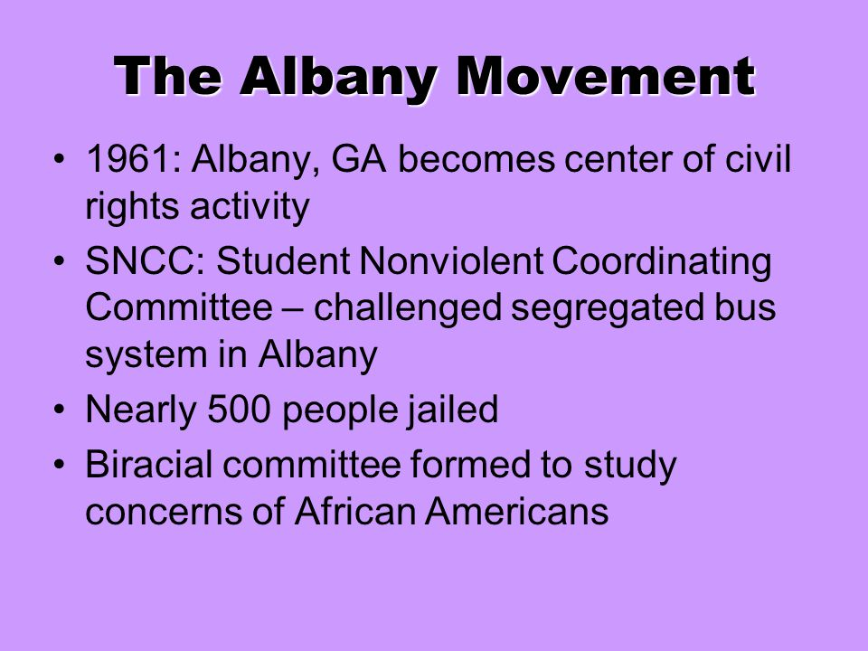 The Albany Movement 1961: Albany, GA becomes center of civil rights activity SNCC: Student Nonviolent Coordinating Committee – challenged segregated b