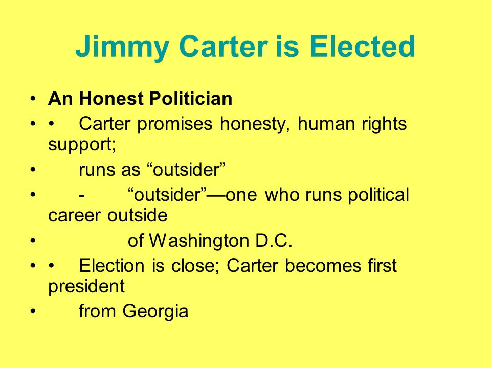 "Jimmy Carter is Elected An Honest Politician Carter promises honesty, human rights support; runs as ""outsider"" -""outsider""—one who runs political care"
