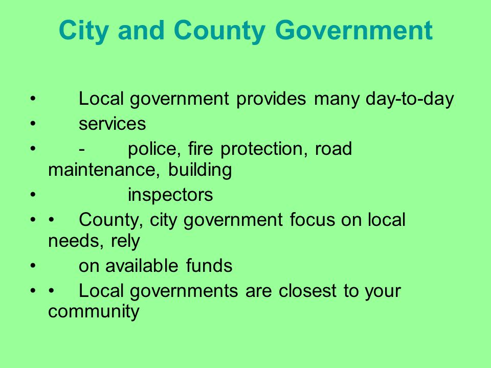 City and County Government Local government provides many day-to-day services -police, fire protection, road maintenance, building inspectors County,